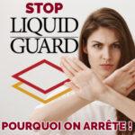 Liquid Guard on a dit stop !!